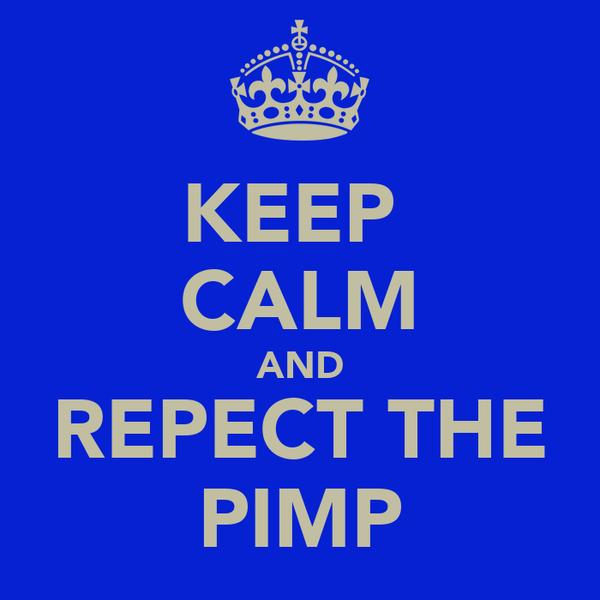 KEEP  CALM AND REPECT THE PIMP