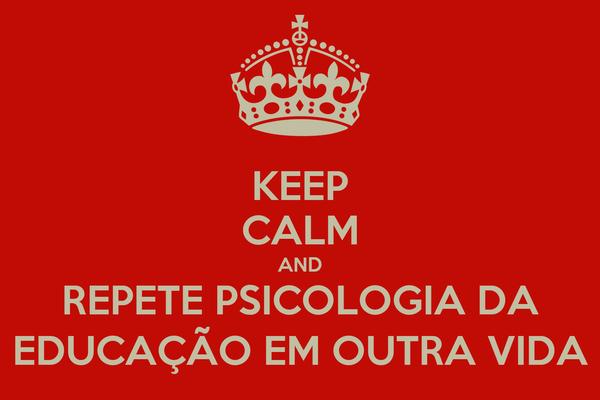 KEEP CALM AND REPETE PSICOLOGIA DA EDUCAÇÃO EM OUTRA VIDA