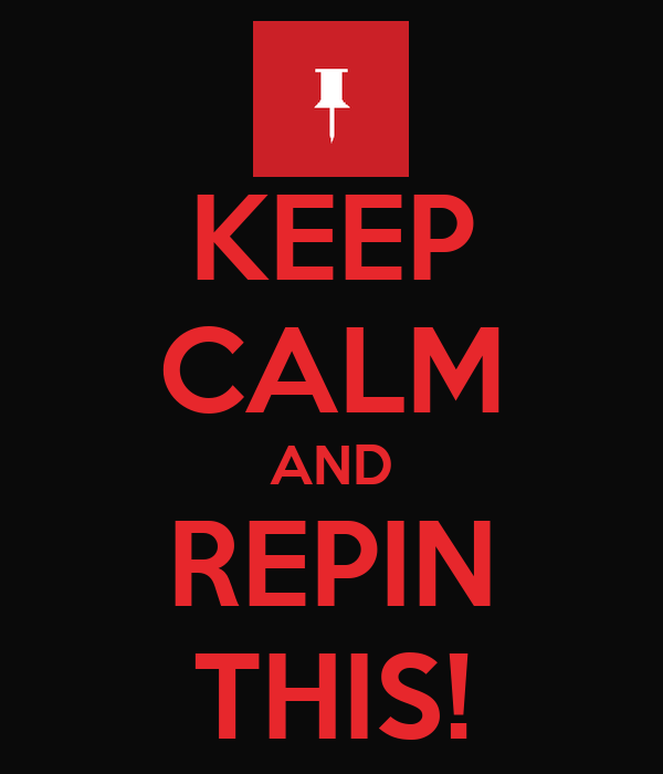 KEEP CALM AND REPIN THIS!