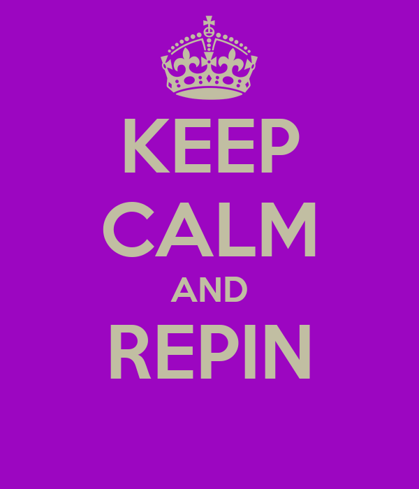 KEEP CALM AND REPIN