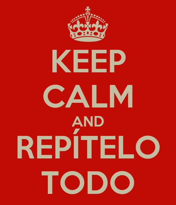 KEEP CALM AND REPÍTELO TODO