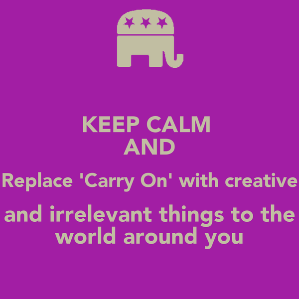 KEEP CALM  AND Replace 'Carry On' with creative and irrelevant things to the world around you