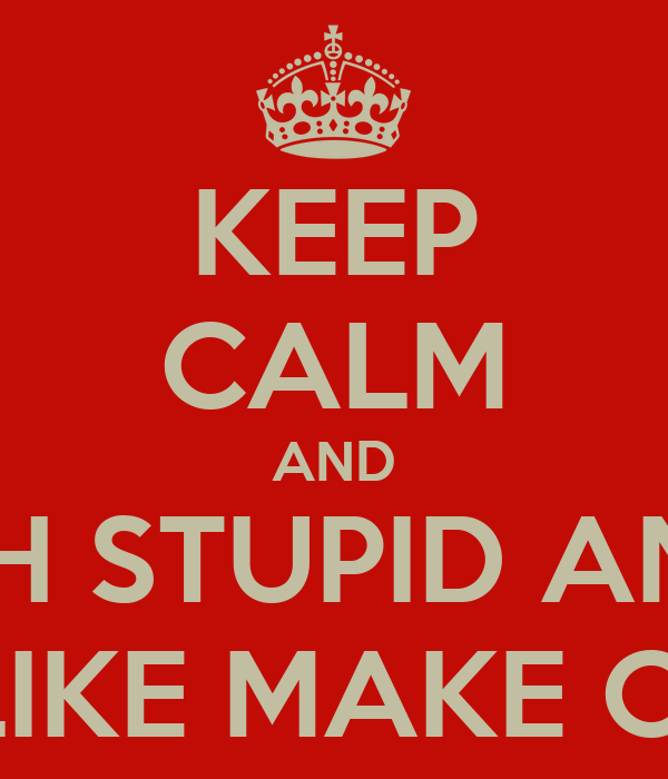 KEEP CALM AND REPLACE 'CARRY ON' WITH STUPID AND IRRELEVANT STUFF TO  THE WORLD AROUND YOU LIKE MAKE CUPCAKES OR GO SWIMMING