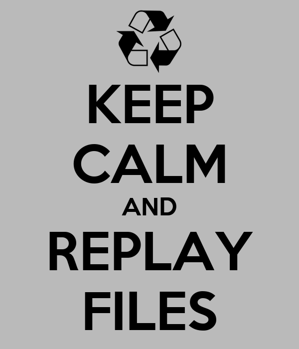 KEEP CALM AND REPLAY FILES