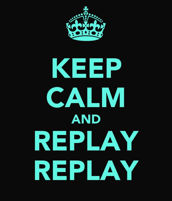 KEEP CALM AND REPLAY REPLAY