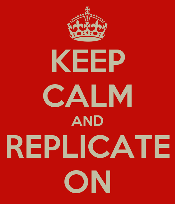 KEEP CALM AND REPLICATE ON