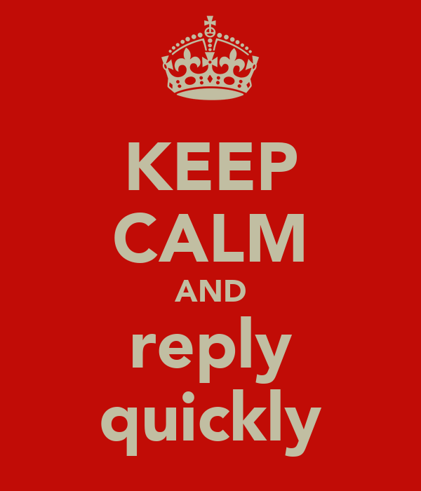 KEEP CALM AND reply quickly