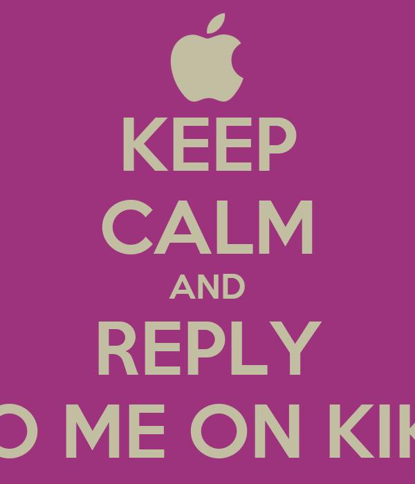 KEEP CALM AND REPLY TO ME ON KIK!!