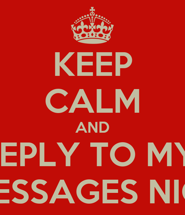 KEEP CALM AND REPLY TO MY  MESSAGES NIC!