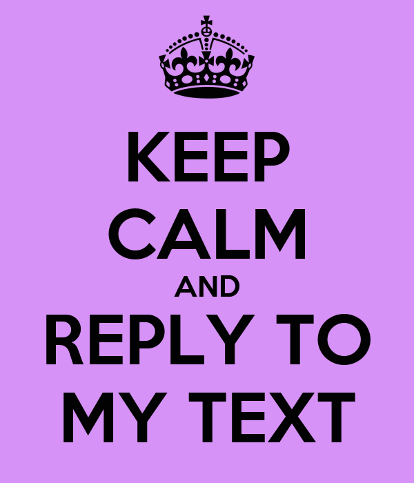 KEEP CALM AND REPLY TO MY TEXT