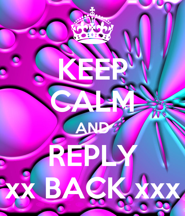 KEEP CALM AND REPLY xx BACK xxx