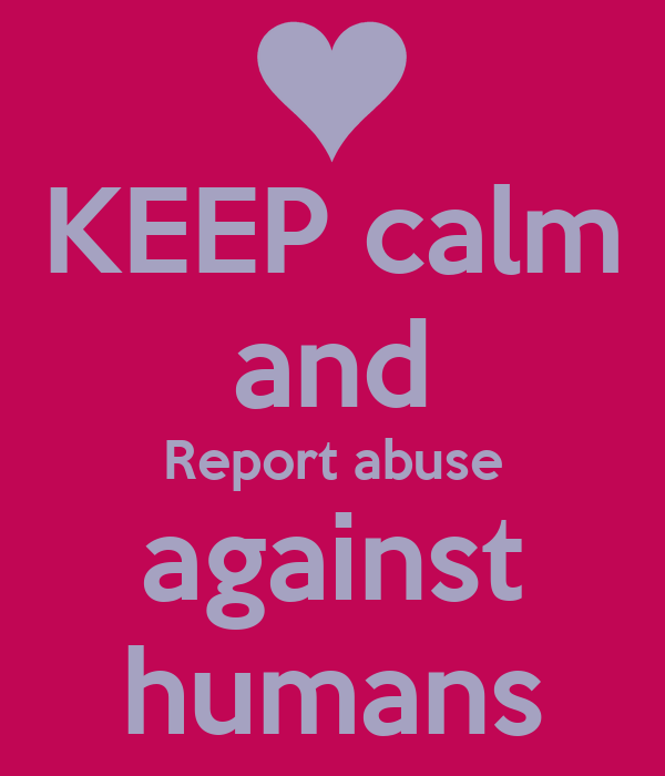 KEEP calm and Report abuse against humans