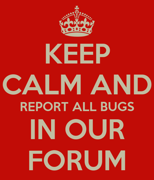 KEEP CALM AND REPORT ALL BUGS IN OUR FORUM