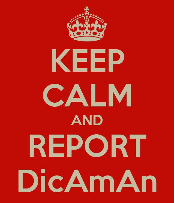 KEEP CALM AND REPORT DicAmAn