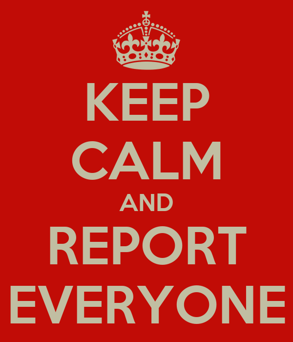 KEEP CALM AND REPORT EVERYONE