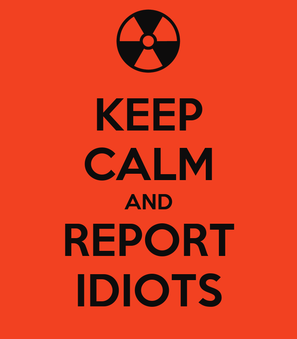 KEEP CALM AND REPORT IDIOTS