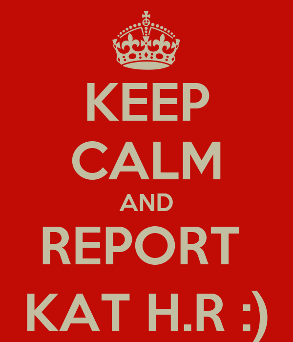 KEEP CALM AND REPORT  KAT H.R :)