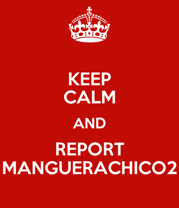 KEEP CALM AND REPORT MANGUERACHICO2