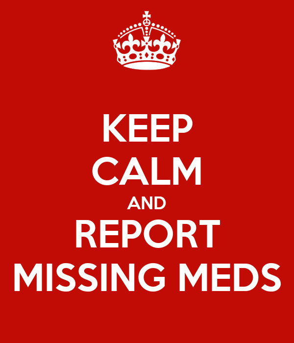 KEEP CALM AND REPORT MISSING MEDS