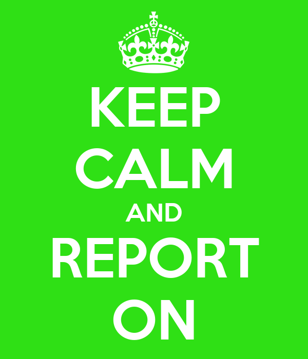KEEP CALM AND REPORT ON