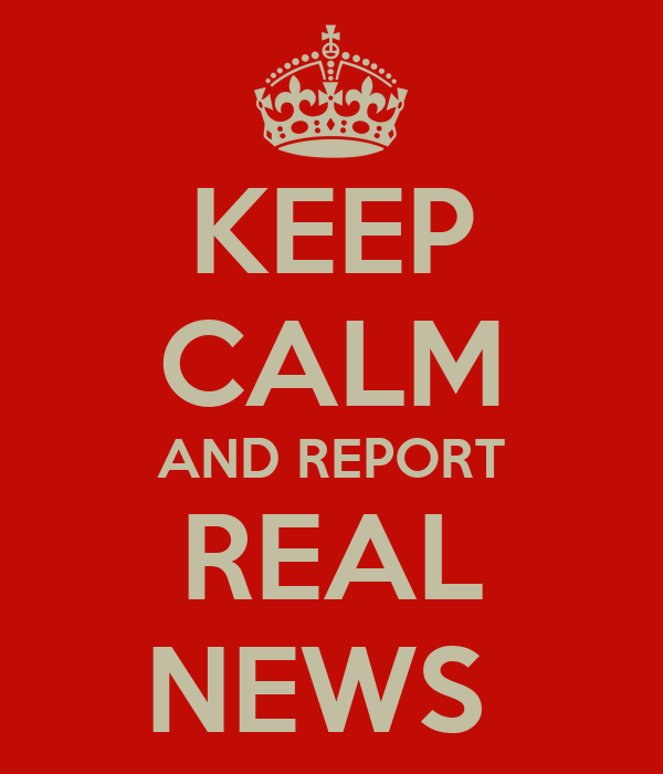 KEEP CALM AND REPORT REAL NEWS