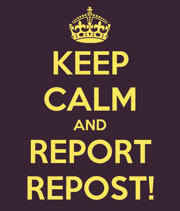KEEP CALM AND REPORT REPOST!