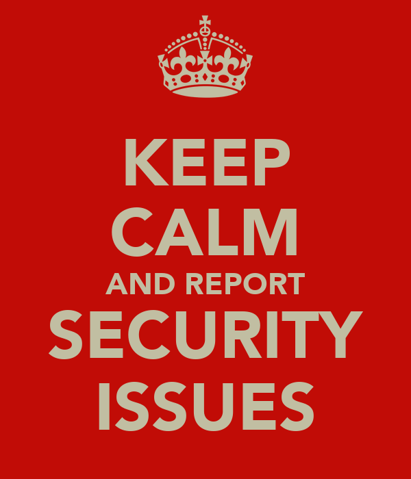 KEEP CALM AND REPORT SECURITY ISSUES