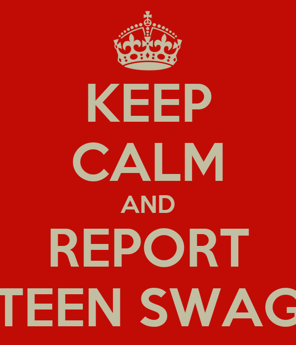 KEEP CALM AND REPORT TEEN SWAG