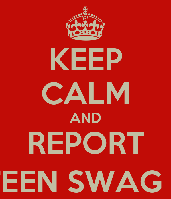 KEEP CALM AND REPORT TEEN SWAG :]