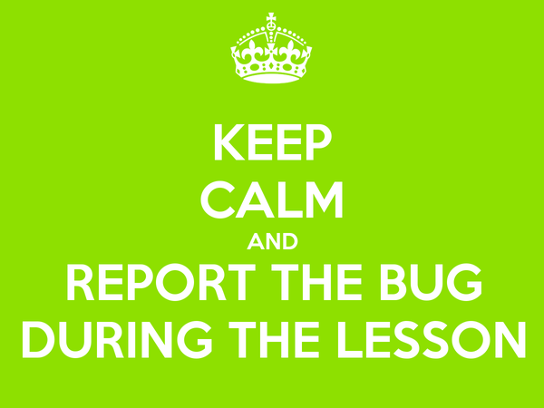 Keep calm and report the bug during the lesson