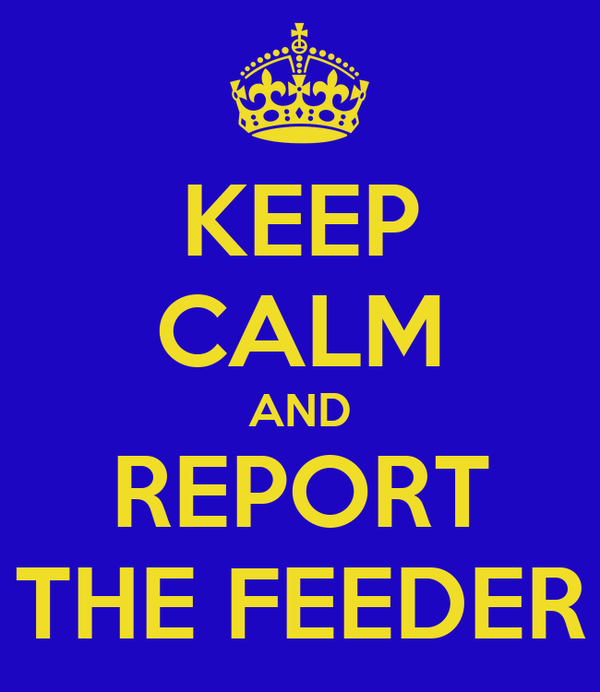 KEEP CALM AND REPORT THE FEEDER