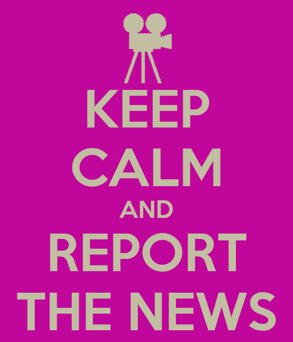 KEEP CALM AND REPORT THE NEWS