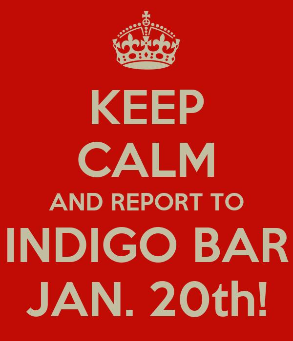 KEEP CALM AND REPORT TO INDIGO BAR JAN. 20th!