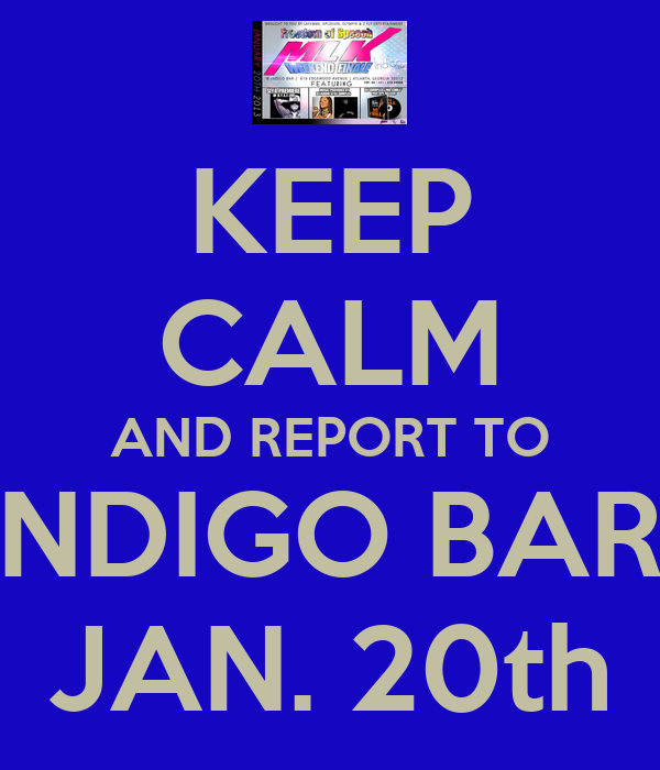 KEEP CALM AND REPORT TO INDIGO BAR  JAN. 20th