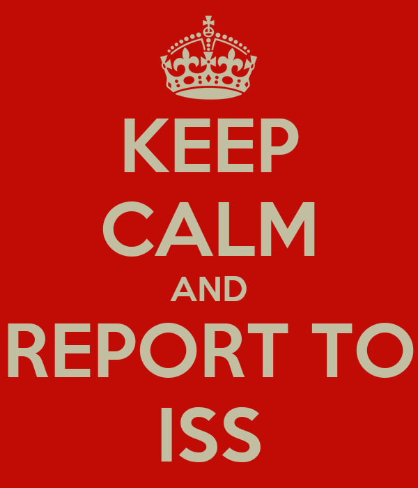 KEEP CALM AND REPORT TO ISS
