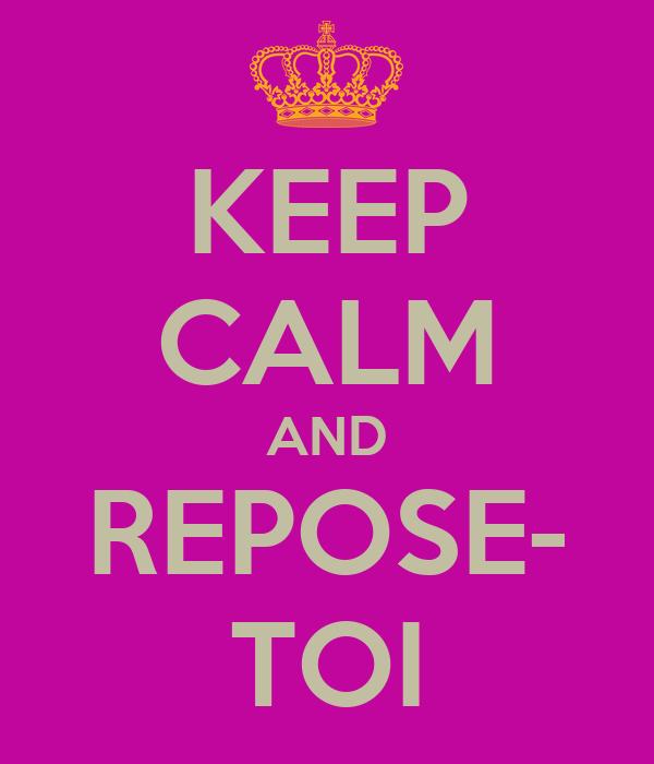KEEP CALM AND REPOSE- TOI