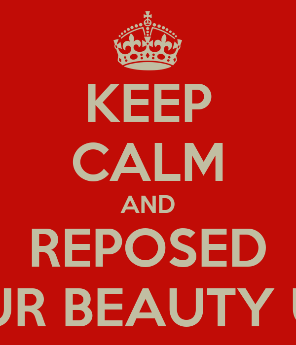 KEEP CALM AND REPOSED LET YOUR BEAUTY UNFOLD