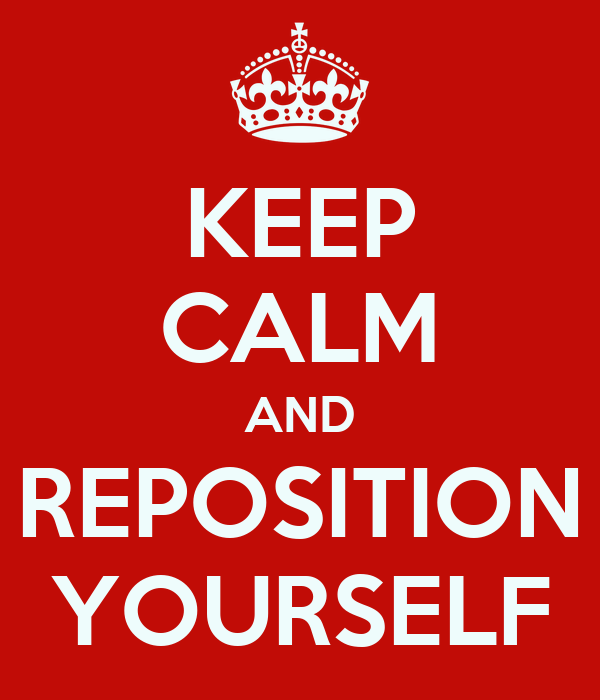 KEEP CALM AND REPOSITION YOURSELF