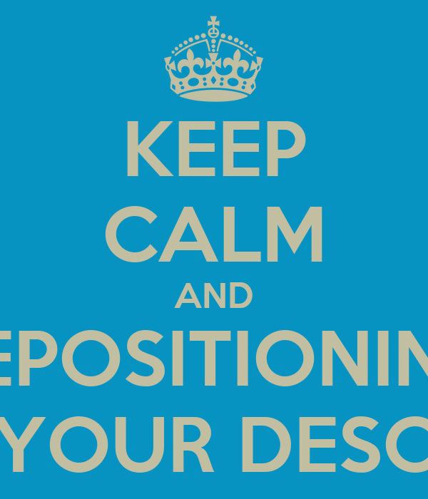 KEEP CALM AND REPOSITIONING YOUR DESC