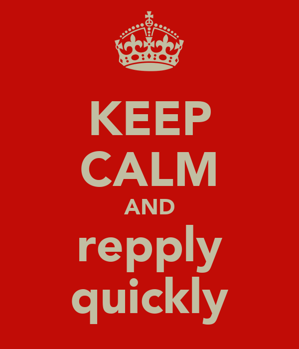 KEEP CALM AND repply quickly