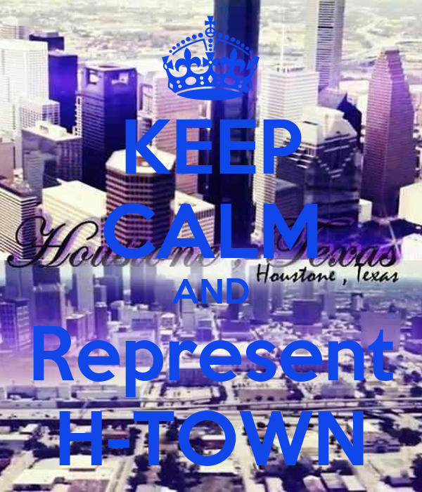 KEEP CALM AND Represent H-TOWN