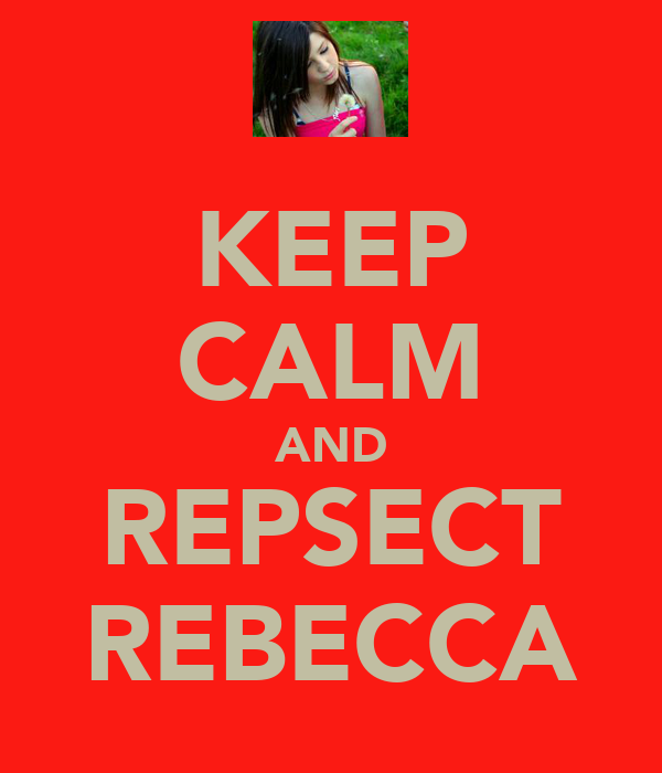 KEEP CALM AND REPSECT REBECCA