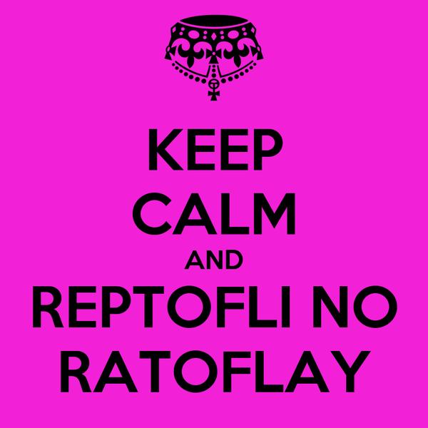 KEEP CALM AND REPTOFLI NO RATOFLAY