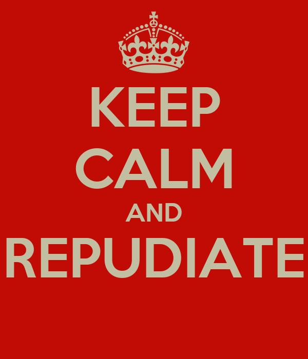 KEEP CALM AND REPUDIATE