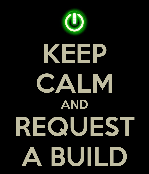 KEEP CALM AND REQUEST A BUILD