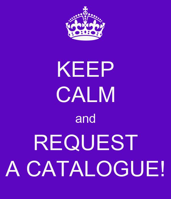 KEEP CALM and REQUEST A CATALOGUE!