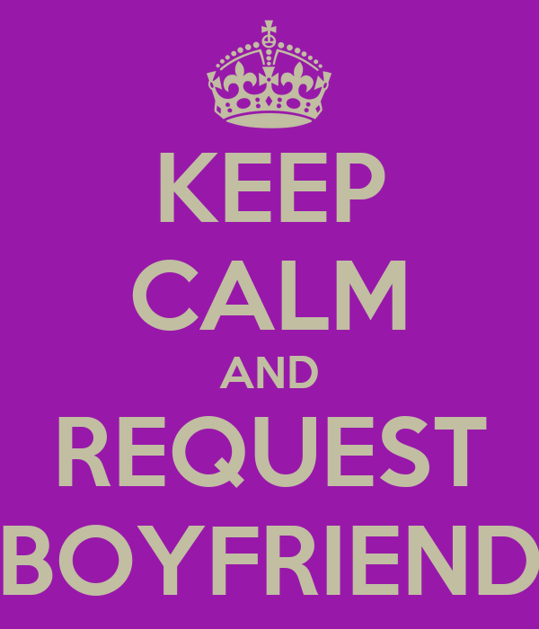 KEEP CALM AND REQUEST BOYFRIEND