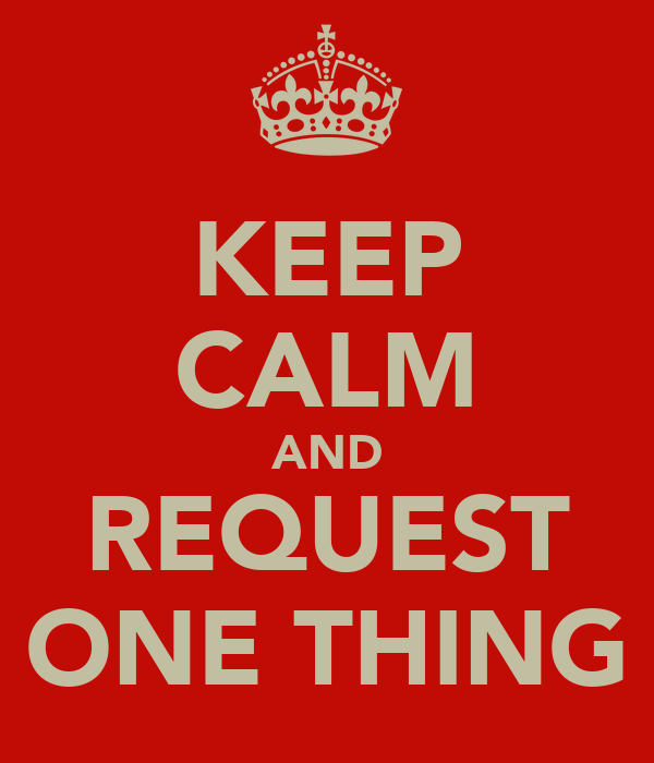 KEEP CALM AND REQUEST ONE THING