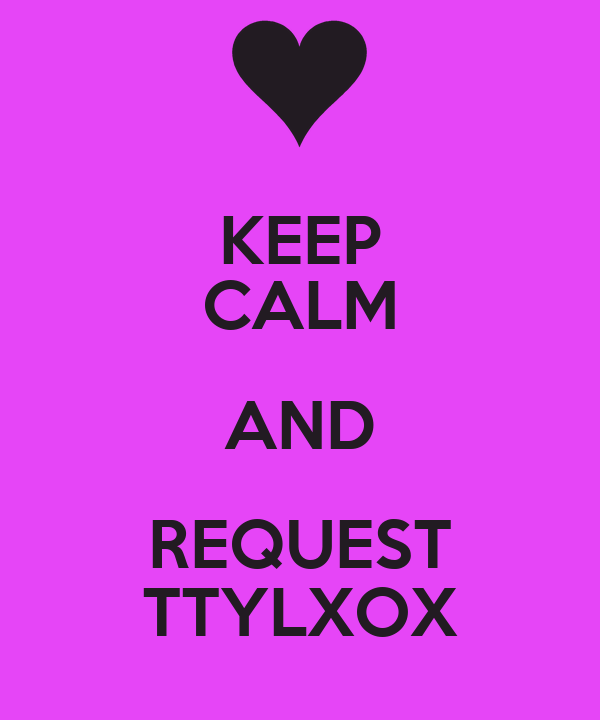 KEEP CALM AND REQUEST TTYLXOX