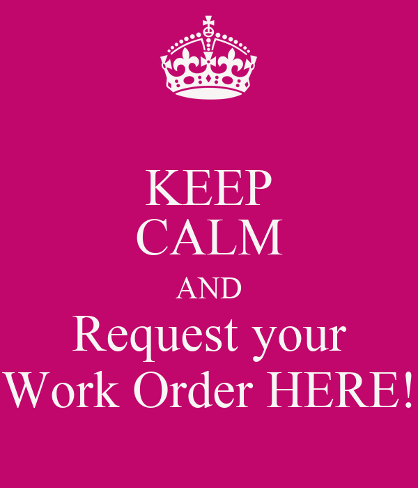 KEEP CALM AND Request your Work Order HERE!
